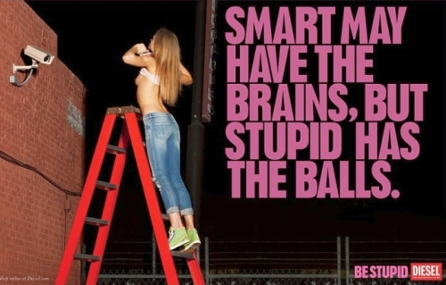diesel be stupid Smart has the brains, stupid has the balls. Be stupid!
